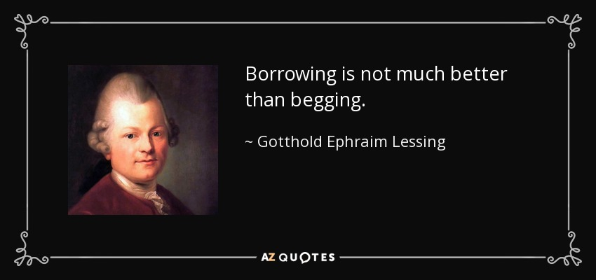 Borrowing is not much better than begging. - Gotthold Ephraim Lessing
