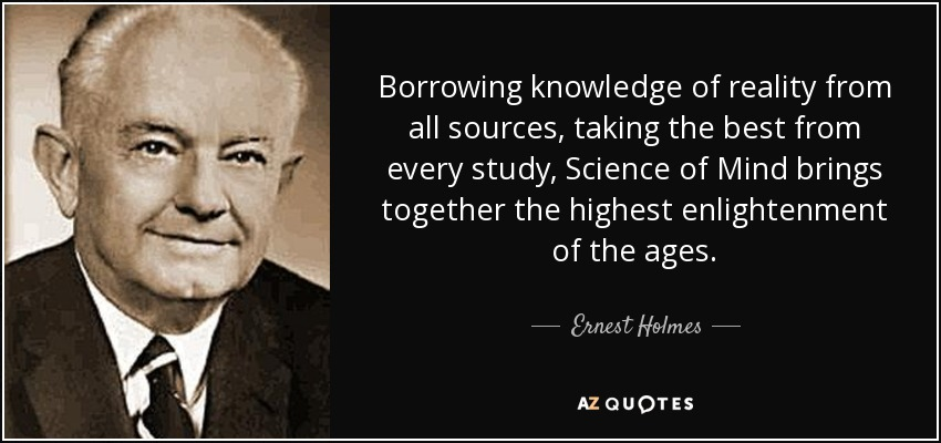 Borrowing knowledge of reality from all sources, taking the best from every study, Science of Mind brings together the highest enlightenment of the ages. - Ernest Holmes