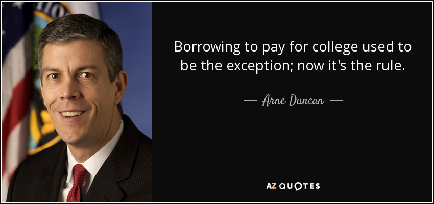 Borrowing to pay for college used to be the exception; now it's the rule. - Arne Duncan
