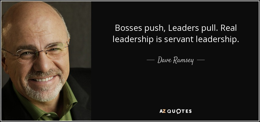 Dave Ramsey Quote Bosses Push Leaders Pull Real Leadership Is Delectable Servant Leadership Quotes