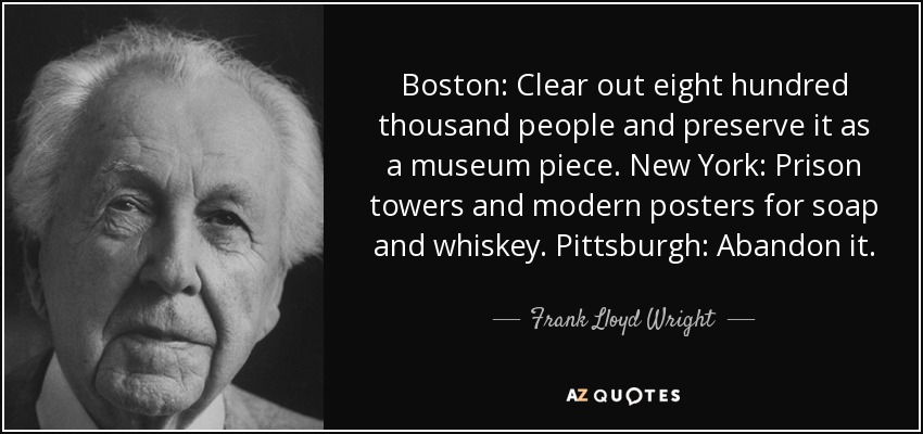 Boston: Clear out eight hundred thousand people and preserve it as a museum piece. New York: Prison towers and modern posters for soap and whiskey. Pittsburgh: Abandon it. - Frank Lloyd Wright
