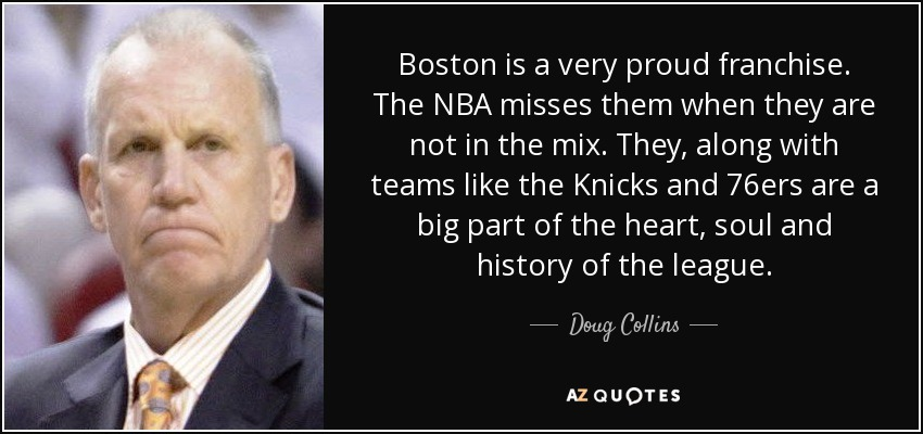 Boston is a very proud franchise. The NBA misses them when they are not in the mix. They, along with teams like the Knicks and 76ers are a big part of the heart, soul and history of the league. - Doug Collins