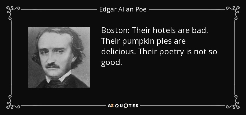 Boston: Their hotels are bad. Their pumpkin pies are delicious. Their poetry is not so good. - Edgar Allan Poe