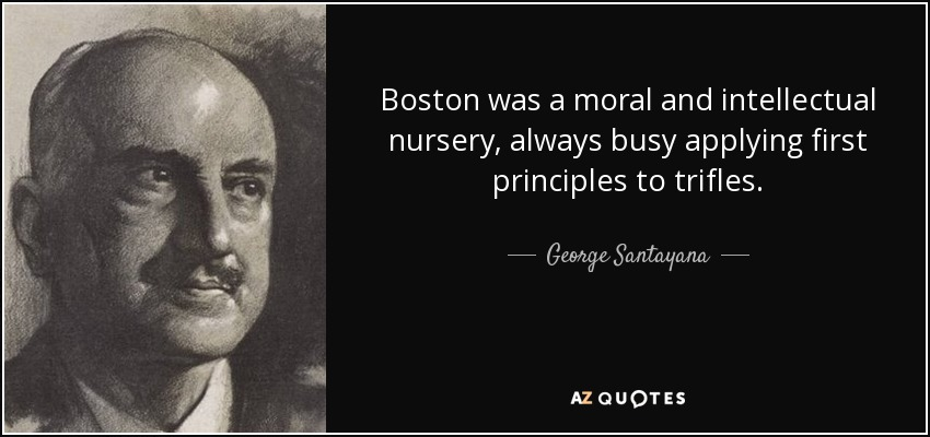 Boston was a moral and intellectual nursery, always busy applying first principles to trifles. - George Santayana