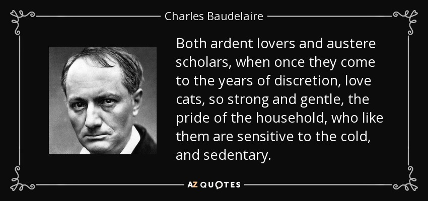 Both ardent lovers and austere scholars, when once they come to the years of discretion, love cats, so strong and gentle, the pride of the household, who like them are sensitive to the cold, and sedentary. - Charles Baudelaire