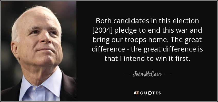 Both candidates in this election [2004] pledge to end this war and bring our troops home. The great difference - the great difference is that I intend to win it first. - John McCain