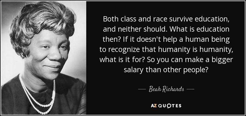Both class and race survive education, and neither should. What is education then? If it doesn't help a human being to recognize that humanity is humanity, what is it for? So you can make a bigger salary than other people? - Beah Richards