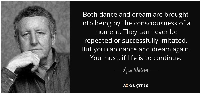 Both dance and dream are brought into being by the consciousness of a moment. They can never be repeated or successfully imitated. But you can dance and dream again. You must, if life is to continue. - Lyall Watson