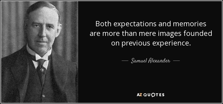 Both expectations and memories are more than mere images founded on previous experience. - Samuel Alexander