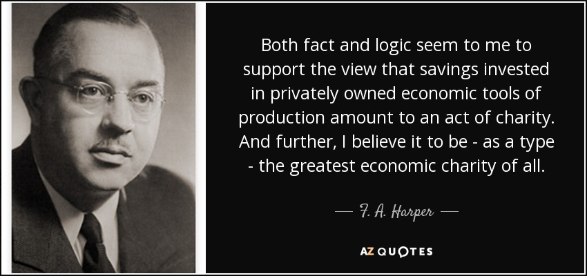 Both fact and logic seem to me to support the view that savings invested in privately owned economic tools of production amount to an act of charity. And further, I believe it to be - as a type - the greatest economic charity of all. - F. A. Harper
