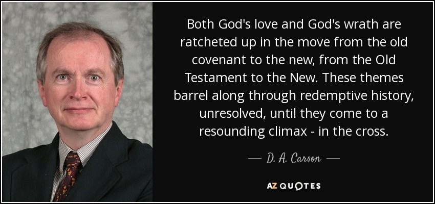 Both God's love and God's wrath are ratcheted up in the move from the old covenant to the new, from the Old Testament to the New. These themes barrel along through redemptive history, unresolved, until they come to a resounding climax - in the cross. - D. A. Carson
