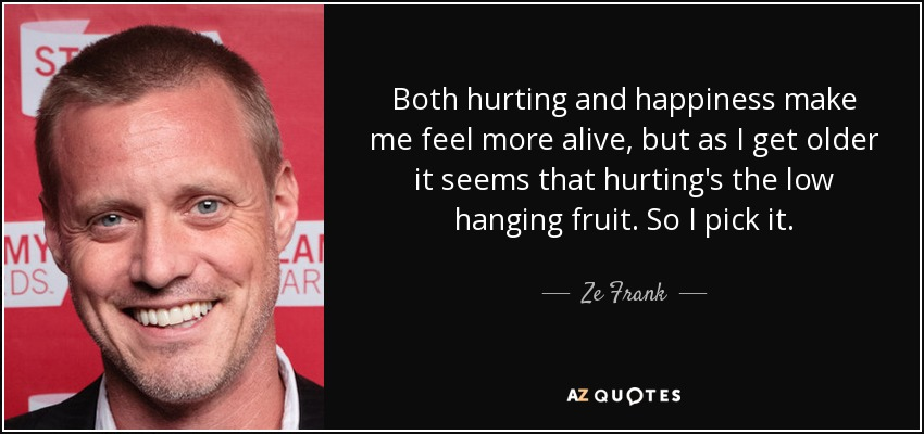 Both hurting and happiness make me feel more alive, but as I get older it seems that hurting's the low hanging fruit. So I pick it. - Ze Frank