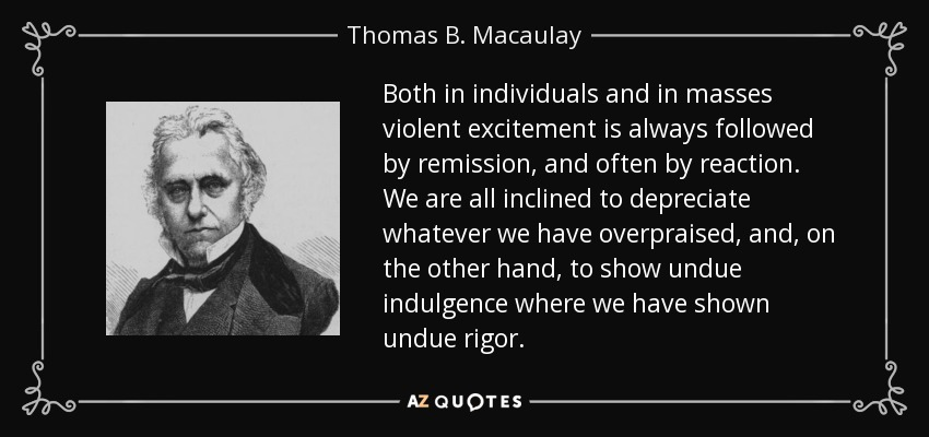 Both in individuals and in masses violent excitement is always followed by remission, and often by reaction. We are all inclined to depreciate whatever we have overpraised, and, on the other hand, to show undue indulgence where we have shown undue rigor. - Thomas B. Macaulay