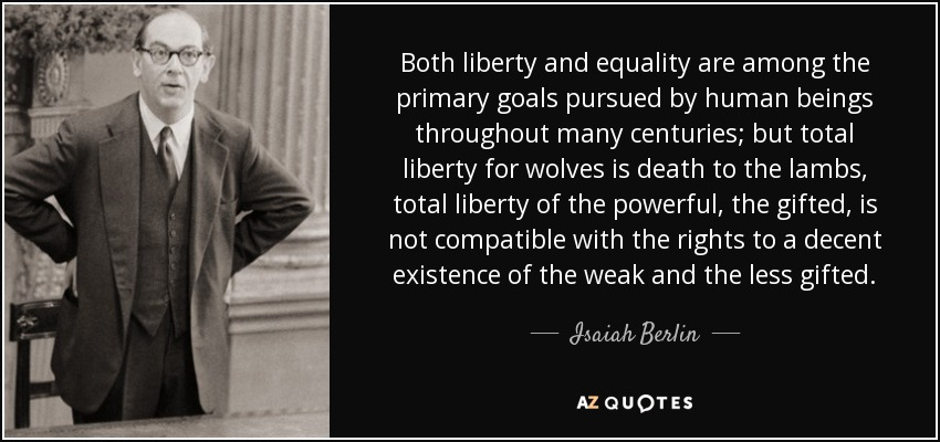 Both liberty and equality are among the primary goals pursued by human beings throughout many centuries; but total liberty for wolves is death to the lambs, total liberty of the powerful, the gifted, is not compatible with the rights to a decent existence of the weak and the less gifted. - Isaiah Berlin