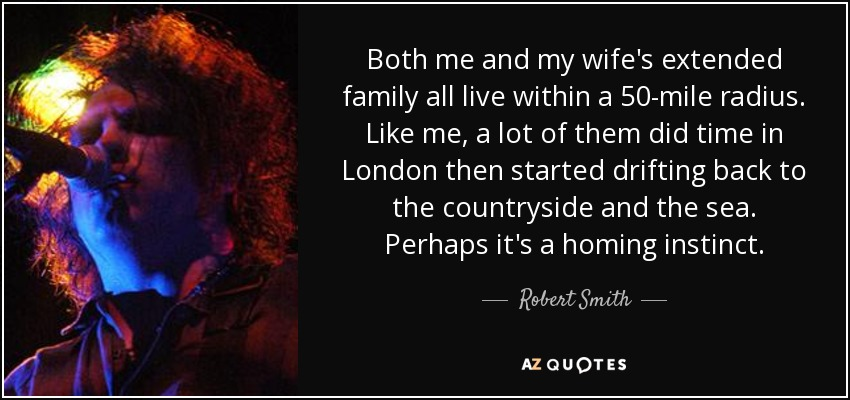 Both me and my wife's extended family all live within a 50-mile radius. Like me, a lot of them did time in London then started drifting back to the countryside and the sea. Perhaps it's a homing instinct. - Robert Smith
