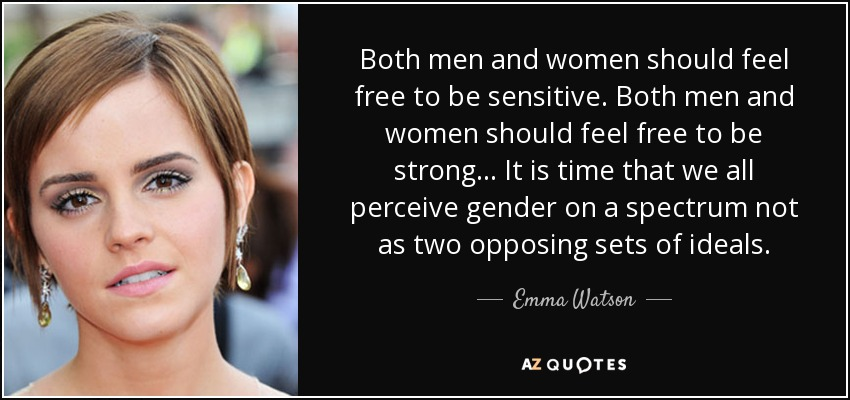 Both men and women should feel free to be sensitive. Both men and women should feel free to be strong... It is time that we all perceive gender on a spectrum not as two opposing sets of ideals. - Emma Watson