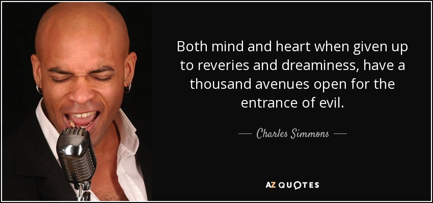 Both mind and heart when given up to reveries and dreaminess, have a thousand avenues open for the entrance of evil. - Charles Simmons