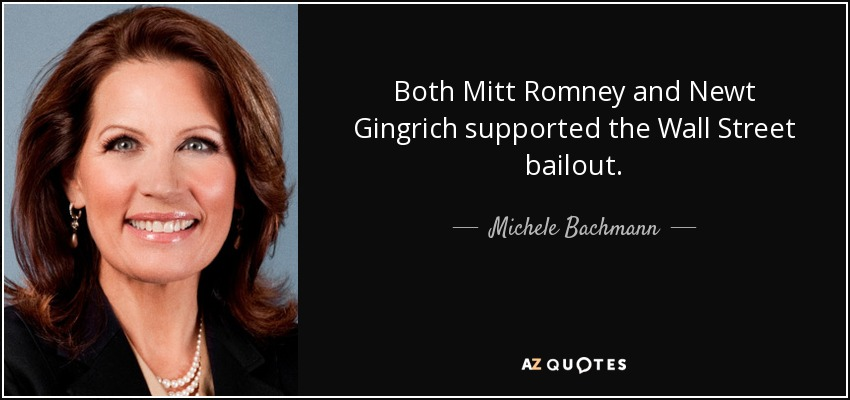 Both Mitt Romney and Newt Gingrich supported the Wall Street bailout. - Michele Bachmann