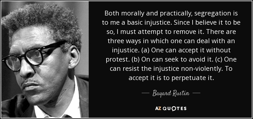 Both morally and practically, segregation is to me a basic injustice. Since I believe it to be so, I must attempt to remove it. There are three ways in which one can deal with an injustice. (a) One can accept it without protest. (b) On can seek to avoid it. (c) One can resist the injustice non-violently. To accept it is to perpetuate it. - Bayard Rustin