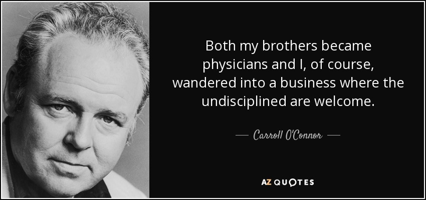 Both my brothers became physicians and I, of course, wandered into a business where the undisciplined are welcome. - Carroll O'Connor