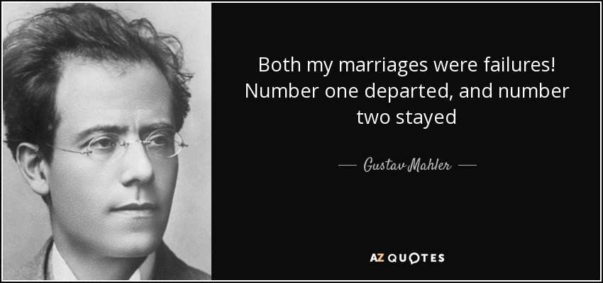Both my marriages were failures! Number one departed, and number two stayed - Gustav Mahler