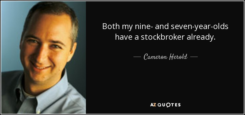 Both my nine- and seven-year-olds have a stockbroker already. - Cameron Herold