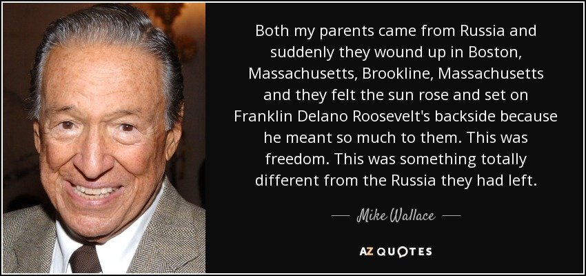 Both my parents came from Russia and suddenly they wound up in Boston, Massachusetts, Brookline, Massachusetts and they felt the sun rose and set on Franklin Delano Roosevelt's backside because he meant so much to them. This was freedom. This was something totally different from the Russia they had left. - Mike Wallace