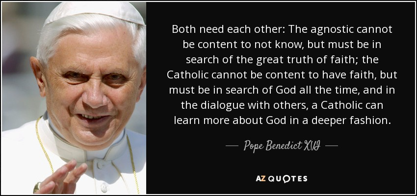 Both need each other: The agnostic cannot be content to not know, but must be in search of the great truth of faith; the Catholic cannot be content to have faith, but must be in search of God all the time, and in the dialogue with others, a Catholic can learn more about God in a deeper fashion. - Pope Benedict XVI