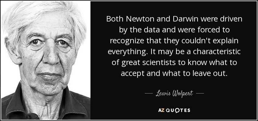 Both Newton and Darwin were driven by the data and were forced to recognize that they couldn't explain everything. It may be a characteristic of great scientists to know what to accept and what to leave out. - Lewis Wolpert