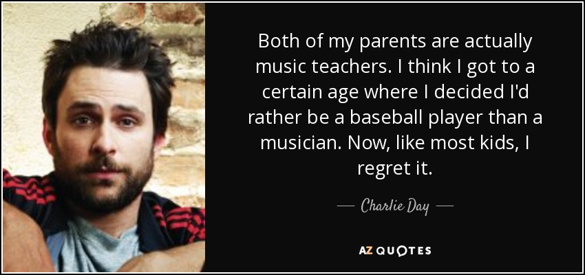 Both of my parents are actually music teachers. I think I got to a certain age where I decided I'd rather be a baseball player than a musician. Now, like most kids, I regret it. - Charlie Day