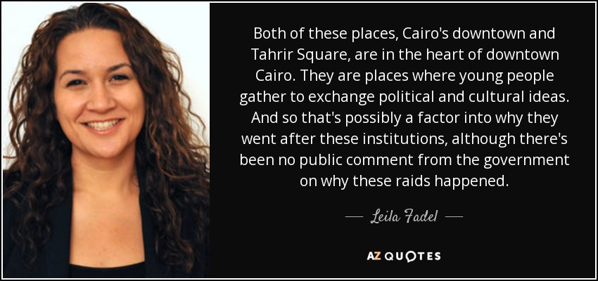 Both of these places, Cairo's downtown and Tahrir Square, are in the heart of downtown Cairo. They are places where young people gather to exchange political and cultural ideas. And so that's possibly a factor into why they went after these institutions, although there's been no public comment from the government on why these raids happened. - Leila Fadel