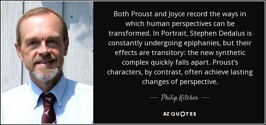 Both Proust and Joyce record the ways in which human perspectives can be transformed. In Portrait, Stephen Dedalus is constantly undergoing epiphanies, but their effects are transitory: the new synthetic complex quickly falls apart. Proust's characters, by contrast, often achieve lasting changes of perspective. - Philip Kitcher