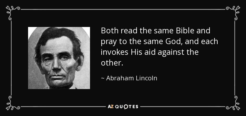 Both read the same Bible and pray to the same God, and each invokes His aid against the other. - Abraham Lincoln
