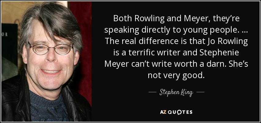 Both Rowling and Meyer, they're speaking directly to young people. … The real difference is that Jo Rowling is a terrific writer and Stephenie Meyer can't write worth a darn. She's not very good. - Stephen King