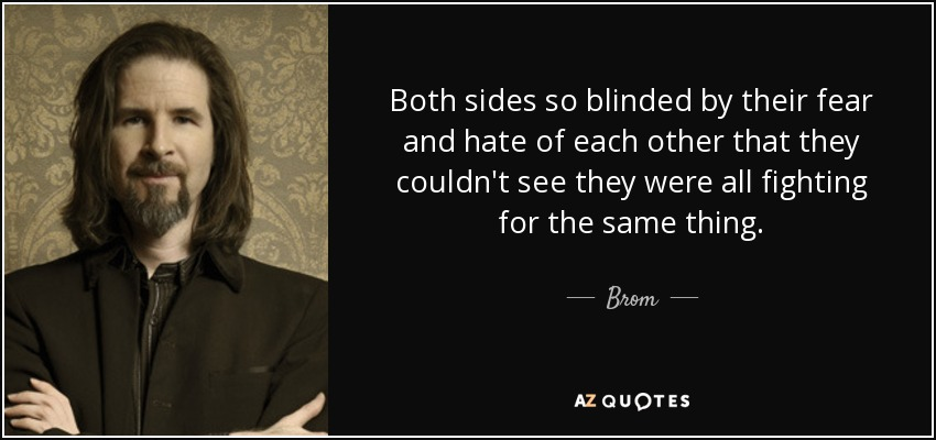 Both sides so blinded by their fear and hate of each other that they couldn't see they were all fighting for the same thing. - Brom