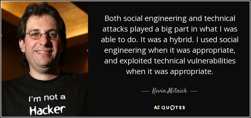 Both social engineering and technical attacks played a big part in what I was able to do. It was a hybrid. I used social engineering when it was appropriate, and exploited technical vulnerabilities when it was appropriate. - Kevin Mitnick