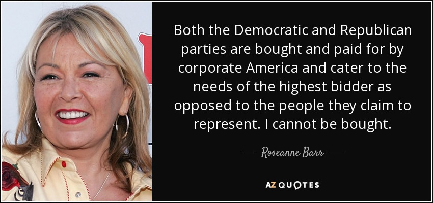 Both the Democratic and Republican parties are bought and paid for by corporate America and cater to the needs of the highest bidder as opposed to the people they claim to represent. I cannot be bought. - Roseanne Barr