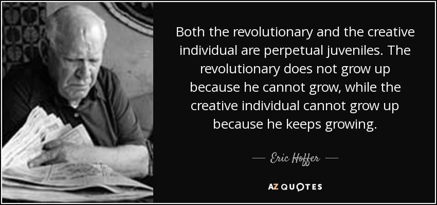 Both the revolutionary and the creative individual are perpetual juveniles. The revolutionary does not grow up because he cannot grow, while the creative individual cannot grow up because he keeps growing. - Eric Hoffer
