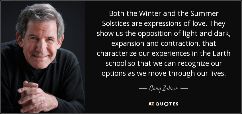Both the Winter and the Summer Solstices are expressions of love. They show us the opposition of light and dark, expansion and contraction, that characterize our experiences in the Earth school so that we can recognize our options as we move through our lives. - Gary Zukav