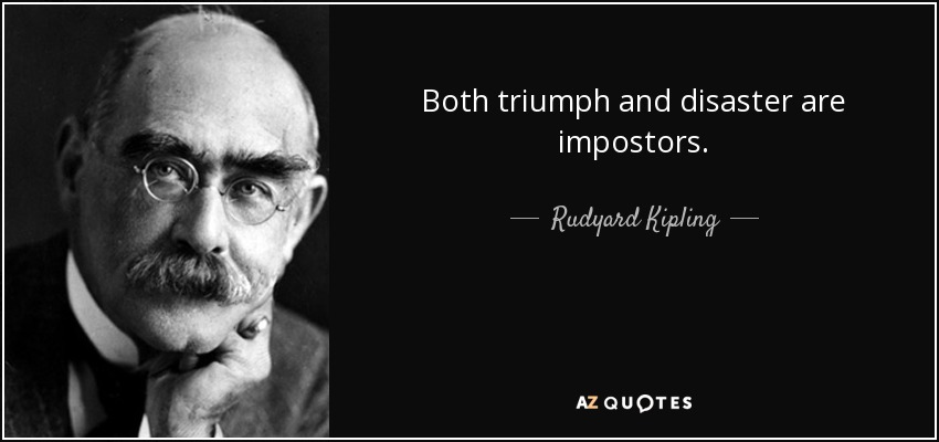 Both triumph and disaster are impostors. - Rudyard Kipling