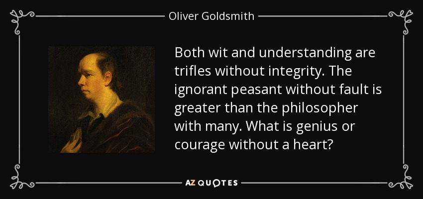 Both wit and understanding are trifles without integrity. The ignorant peasant without fault is greater than the philosopher with many. What is genius or courage without a heart? - Oliver Goldsmith