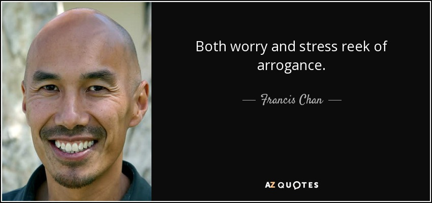 Both worry and stress reek of arrogance. - Francis Chan