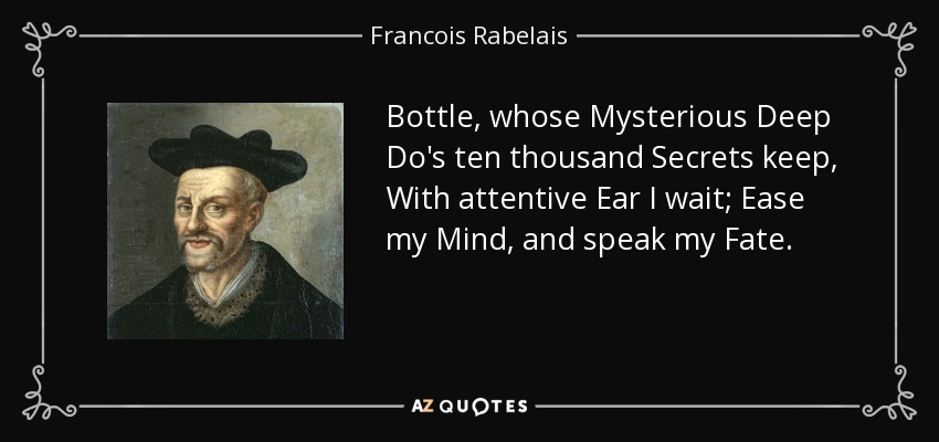 Bottle, whose Mysterious Deep Do's ten thousand Secrets keep, With attentive Ear I wait; Ease my Mind, and speak my Fate. - Francois Rabelais