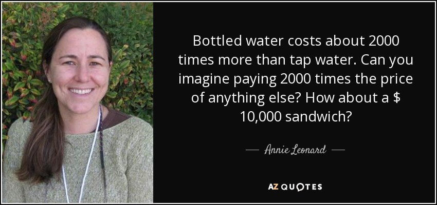 Bottled water costs about 2000 times more than tap water. Can you imagine paying 2000 times the price of anything else? How about a $ 10,000 sandwich? - Annie Leonard