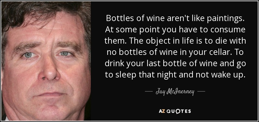 Bottles of wine aren't like paintings. At some point you have to consume them. The object in life is to die with no bottles of wine in your cellar. To drink your last bottle of wine and go to sleep that night and not wake up. - Jay McInerney