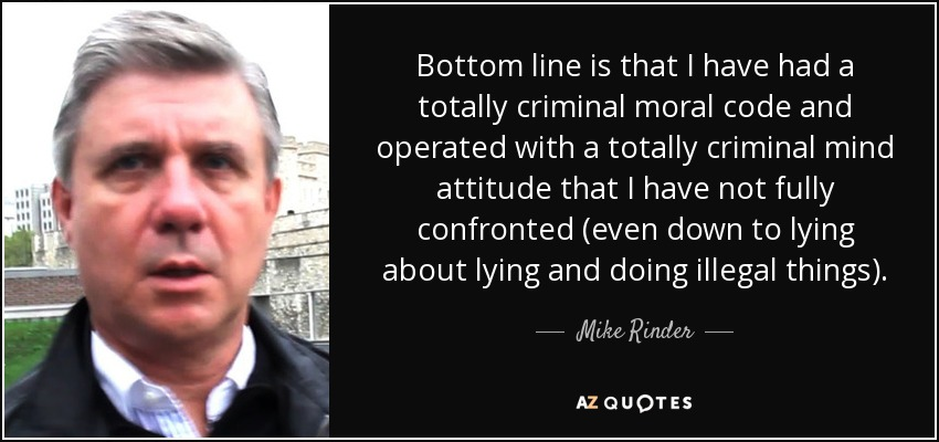 Bottom line is that I have had a totally criminal moral code and operated with a totally criminal mind attitude that I have not fully confronted (even down to lying about lying and doing illegal things). - Mike Rinder