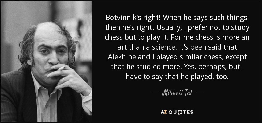 Botvinnik's right! When he says such things, then he's right. Usually, I prefer not to study chess but to play it. For me chess is more an art than a science. It's been said that Alekhine and I played similar chess, except that he studied more. Yes, perhaps, but I have to say that he played, too. - Mikhail Tal