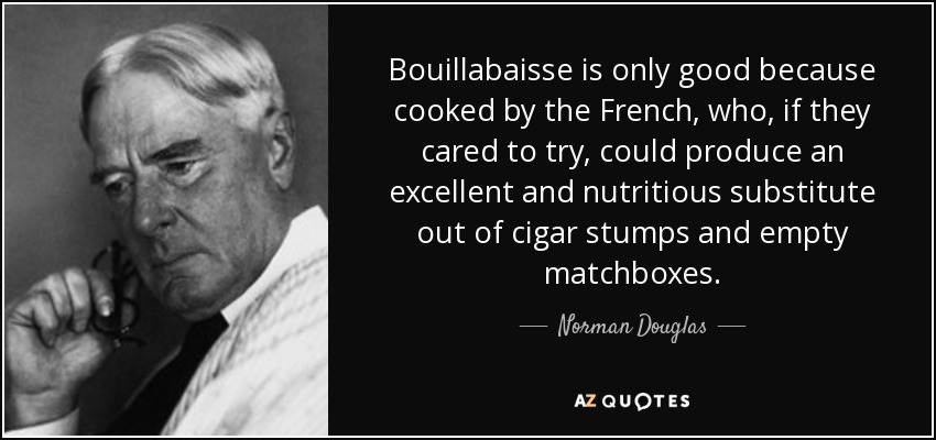 Bouillabaisse is only good because cooked by the French, who, if they cared to try, could produce an excellent and nutritious substitute out of cigar stumps and empty matchboxes. - Norman Douglas