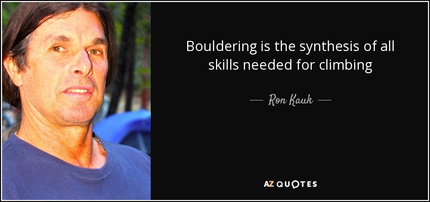 Bouldering is the synthesis of all skills needed for climbing - Ron Kauk