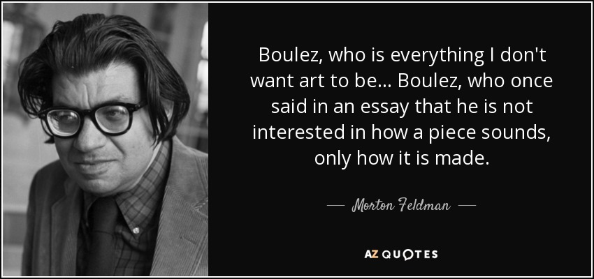 Boulez, who is everything I don't want art to be... Boulez, who once said in an essay that he is not interested in how a piece sounds, only how it is made. - Morton Feldman